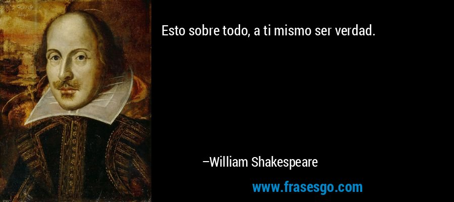Esto sobre todo, a ti mismo ser verdad. – William Shakespeare