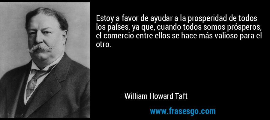 Estoy a favor de ayudar a la prosperidad de todos los países, ya que, cuando todos somos prósperos, el comercio entre ellos se hace más valioso para el otro. – William Howard Taft