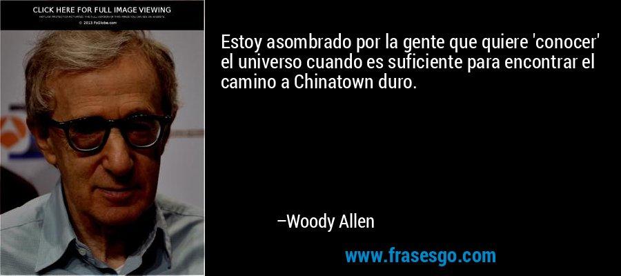 Estoy asombrado por la gente que quiere 'conocer' el universo cuando es suficiente para encontrar el camino a Chinatown duro. – Woody Allen