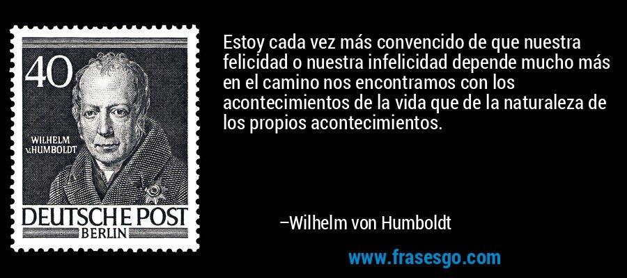 Estoy cada vez más convencido de que nuestra felicidad o nuestra infelicidad depende mucho más en el camino nos encontramos con los acontecimientos de la vida que de la naturaleza de los propios acontecimientos. – Wilhelm von Humboldt