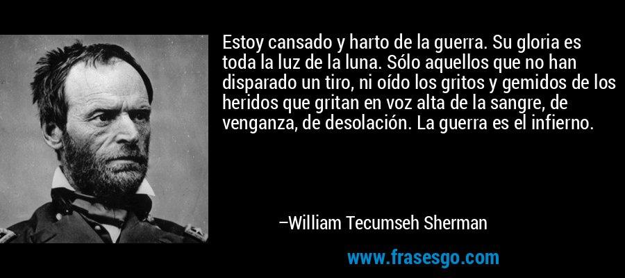 Estoy cansado y harto de la guerra. Su gloria es toda la luz de la luna. Sólo aquellos que no han disparado un tiro, ni oído los gritos y gemidos de los heridos que gritan en voz alta de la sangre, de venganza, de desolación. La guerra es el infierno. – William Tecumseh Sherman