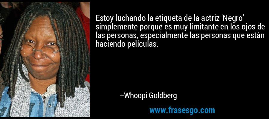 Estoy luchando la etiqueta de la actriz 'Negro' simplemente porque es muy limitante en los ojos de las personas, especialmente las personas que están haciendo películas. – Whoopi Goldberg