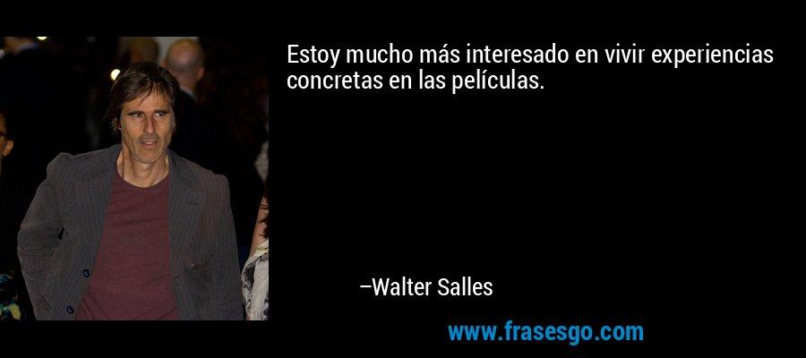 Estoy mucho más interesado en vivir experiencias concretas en las películas. – Walter Salles