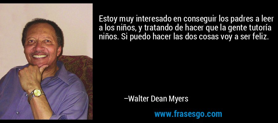 Estoy muy interesado en conseguir los padres a leer a los niños, y tratando de hacer que la gente tutoría niños. Si puedo hacer las dos cosas voy a ser feliz. – Walter Dean Myers