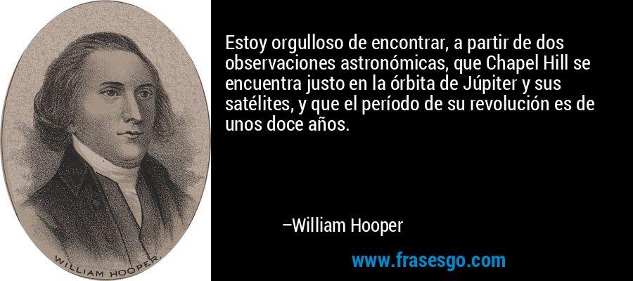 Estoy orgulloso de encontrar, a partir de dos observaciones astronómicas, que Chapel Hill se encuentra justo en la órbita de Júpiter y sus satélites, y que el período de su revolución es de unos doce años. – William Hooper