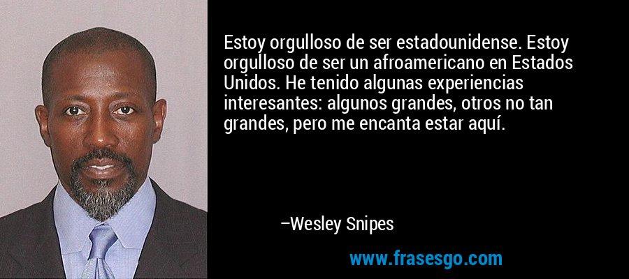 Estoy orgulloso de ser estadounidense. Estoy orgulloso de ser un afroamericano en Estados Unidos. He tenido algunas experiencias interesantes: algunos grandes, otros no tan grandes, pero me encanta estar aquí. – Wesley Snipes