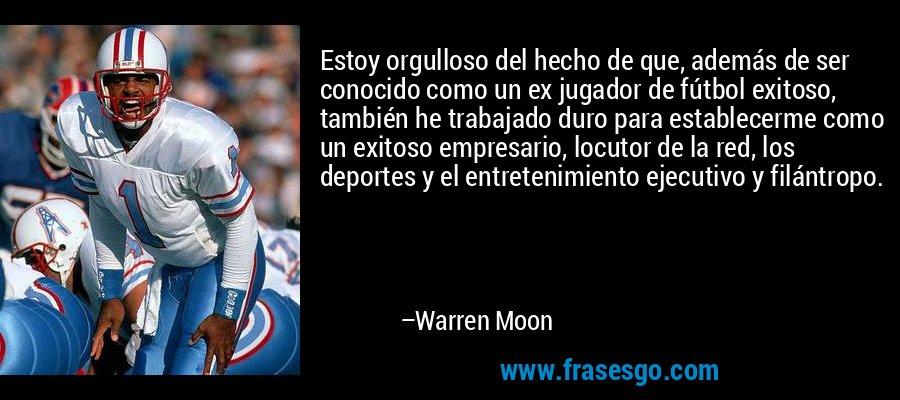 Estoy orgulloso del hecho de que, además de ser conocido como un ex jugador de fútbol exitoso, también he trabajado duro para establecerme como un exitoso empresario, locutor de la red, los deportes y el entretenimiento ejecutivo y filántropo. – Warren Moon