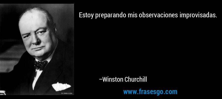 Estoy preparando mis observaciones improvisadas. – Winston Churchill