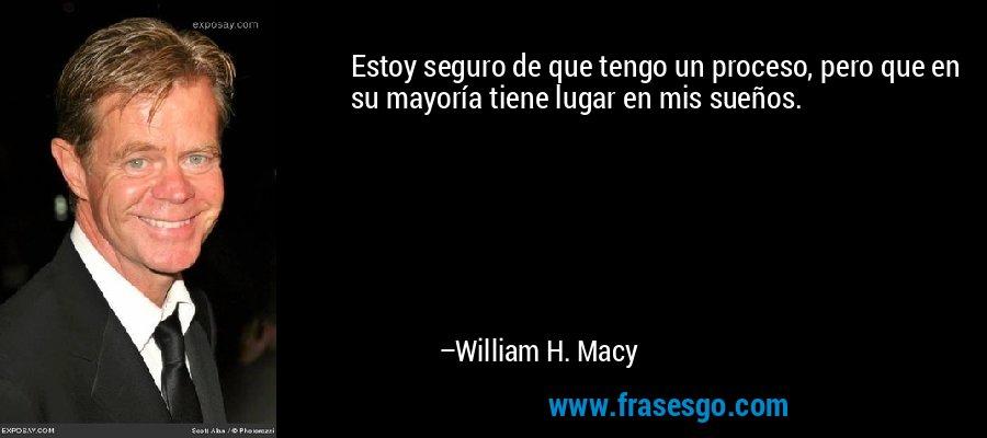 Estoy seguro de que tengo un proceso, pero que en su mayoría tiene lugar en mis sueños. – William H. Macy