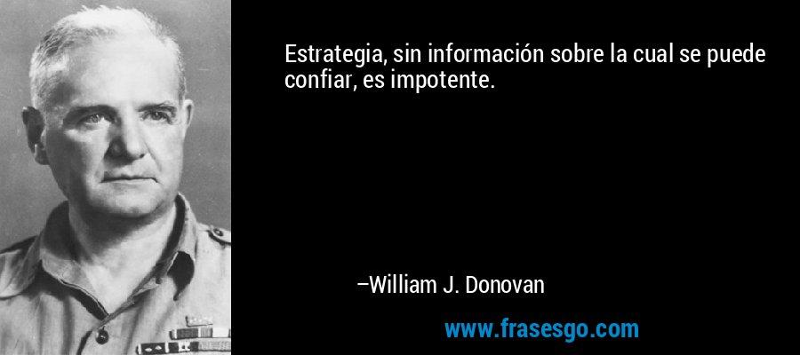 Estrategia, sin información sobre la cual se puede confiar, es impotente. – William J. Donovan