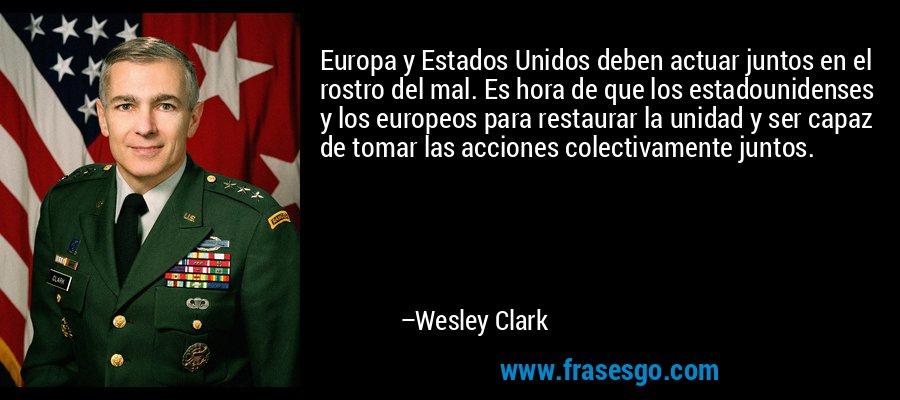 Europa y Estados Unidos deben actuar juntos en el rostro del mal. Es hora de que los estadounidenses y los europeos para restaurar la unidad y ser capaz de tomar las acciones colectivamente juntos. – Wesley Clark
