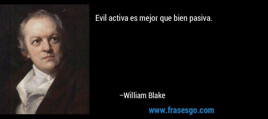 Evil activa es mejor que bien pasiva. – William Blake