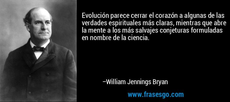 Evolución parece cerrar el corazón a algunas de las verdades espirituales más claras, mientras que abre la mente a los más salvajes conjeturas formuladas en nombre de la ciencia. – William Jennings Bryan