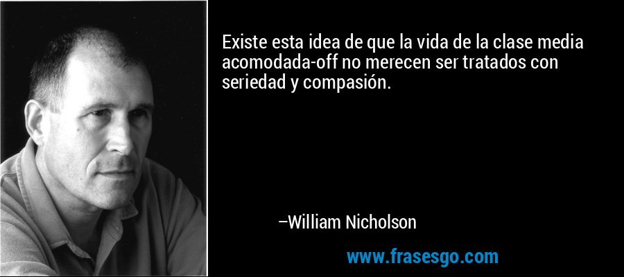 Existe esta idea de que la vida de la clase media acomodada-off no merecen ser tratados con seriedad y compasión. – William Nicholson