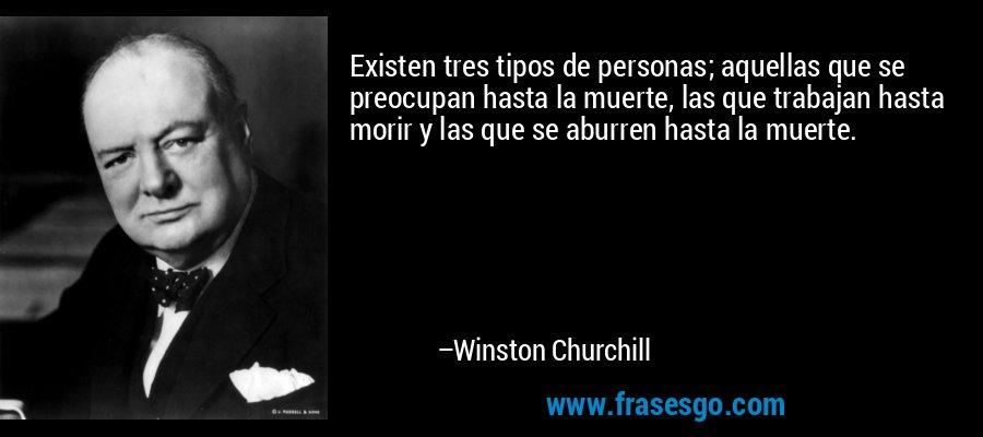 Existen tres tipos de personas; aquellas que se preocupan hasta la muerte, las que trabajan hasta morir y las que se aburren hasta la muerte. – Winston Churchill