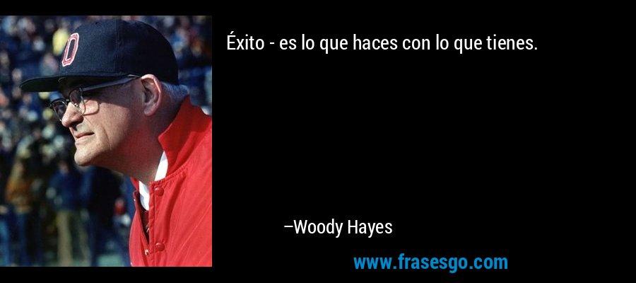 Éxito - es lo que haces con lo que tienes. – Woody Hayes