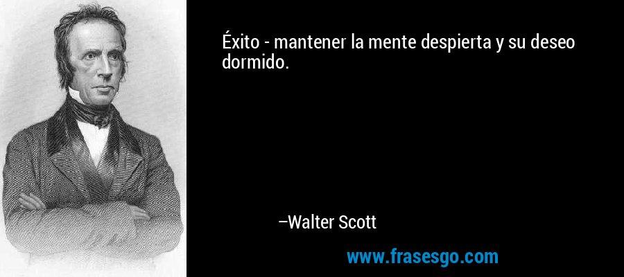Éxito - mantener la mente despierta y su deseo dormido. – Walter Scott