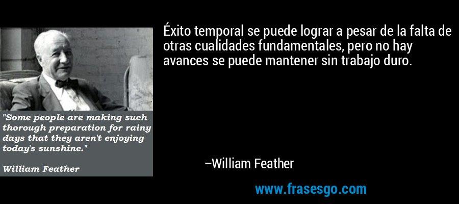 Éxito temporal se puede lograr a pesar de la falta de otras cualidades fundamentales, pero no hay avances se puede mantener sin trabajo duro. – William Feather