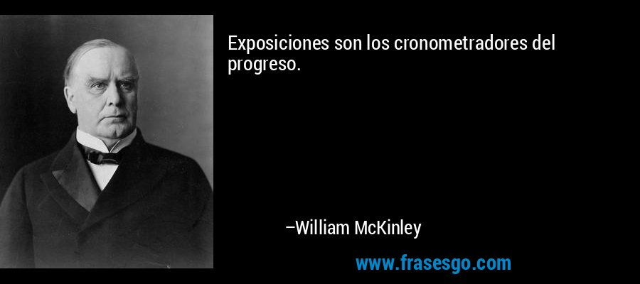 Exposiciones son los cronometradores del progreso. – William McKinley