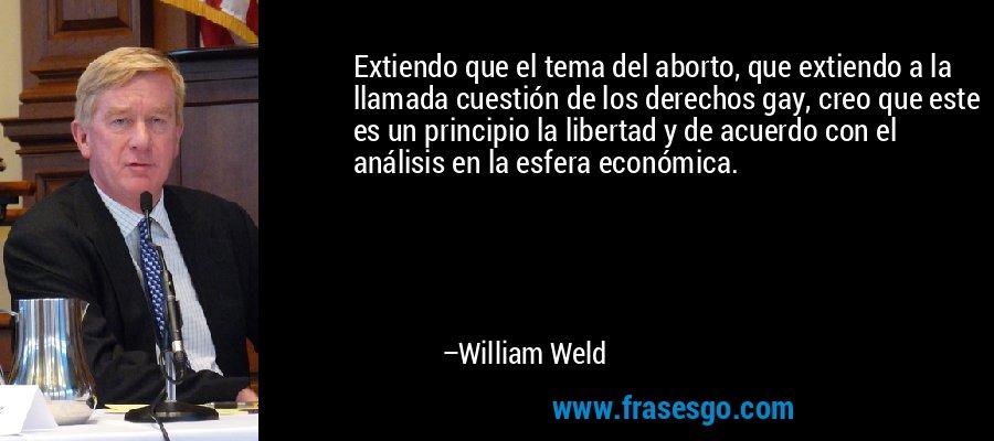 Extiendo que el tema del aborto, que extiendo a la llamada cuestión de los derechos gay, creo que este es un principio la libertad y de acuerdo con el análisis en la esfera económica. – William Weld
