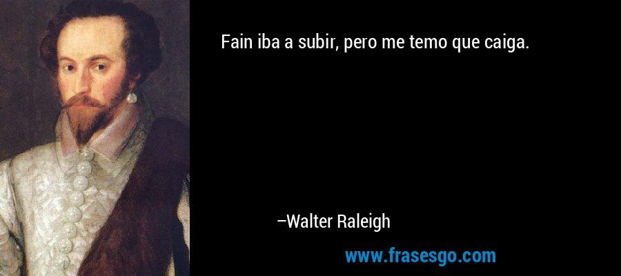 Fain iba a subir, pero me temo que caiga. – Walter Raleigh