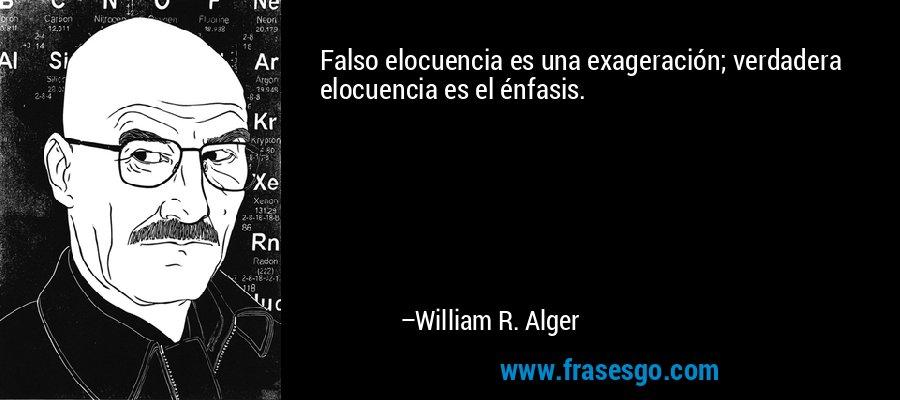 Falso elocuencia es una exageración; verdadera elocuencia es el énfasis. – William R. Alger