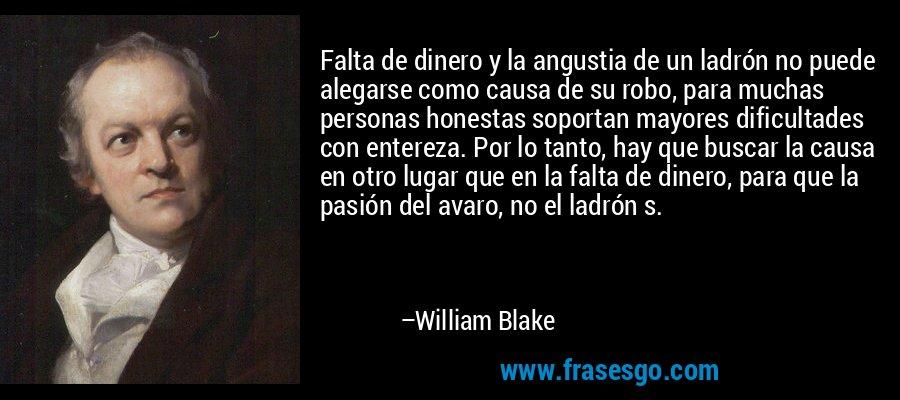 Falta de dinero y la angustia de un ladrón no puede alegarse como causa de su robo, para muchas personas honestas soportan mayores dificultades con entereza. Por lo tanto, hay que buscar la causa en otro lugar que en la falta de dinero, para que la pasión del avaro, no el ladrón s. – William Blake