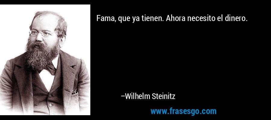 Fama, que ya tienen. Ahora necesito el dinero. – Wilhelm Steinitz