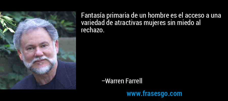 Fantasía primaria de un hombre es el acceso a una variedad de atractivas mujeres sin miedo al rechazo. – Warren Farrell