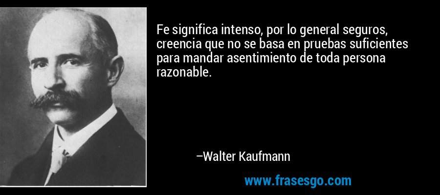 Fe significa intenso, por lo general seguros, creencia que no se basa en pruebas suficientes para mandar asentimiento de toda persona razonable. – Walter Kaufmann