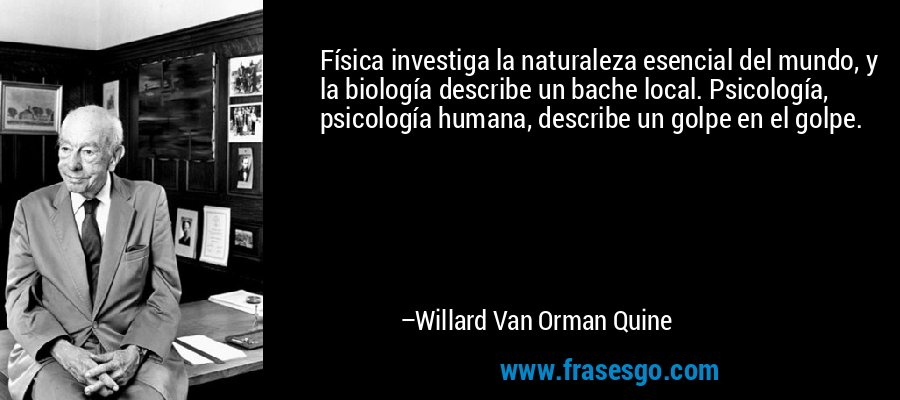 Física investiga la naturaleza esencial del mundo, y la biología describe un bache local. Psicología, psicología humana, describe un golpe en el golpe. – Willard Van Orman Quine