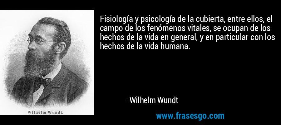 Fisiología y psicología de la cubierta, entre ellos, el campo de los fenómenos vitales, se ocupan de los hechos de la vida en general, y en particular con los hechos de la vida humana. – Wilhelm Wundt