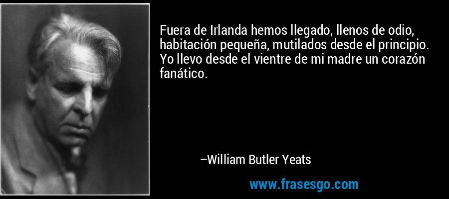 Fuera de Irlanda hemos llegado, llenos de odio, habitación pequeña, mutilados desde el principio. Yo llevo desde el vientre de mi madre un corazón fanático. – William Butler Yeats