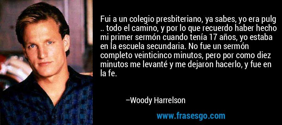 Fui a un colegio presbiteriano, ya sabes, yo era pulg .. todo el camino, y por lo que recuerdo haber hecho mi primer sermón cuando tenía 17 años, yo estaba en la escuela secundaria. No fue un sermón completo veinticinco minutos, pero por como diez minutos me levanté y me dejaron hacerlo, y fue en la fe. – Woody Harrelson