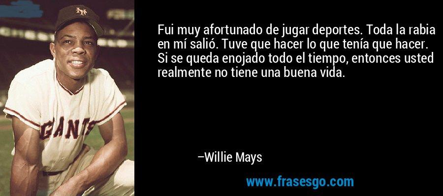 Fui muy afortunado de jugar deportes. Toda la rabia en mí salió. Tuve que hacer lo que tenía que hacer. Si se queda enojado todo el tiempo, entonces usted realmente no tiene una buena vida. – Willie Mays