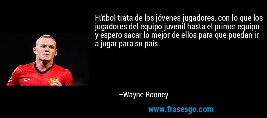 Fútbol trata de los jóvenes jugadores, con lo que los jugadores del equipo juvenil hasta el primer equipo y espero sacar lo mejor de ellos para que puedan ir a jugar para su país. – Wayne Rooney
