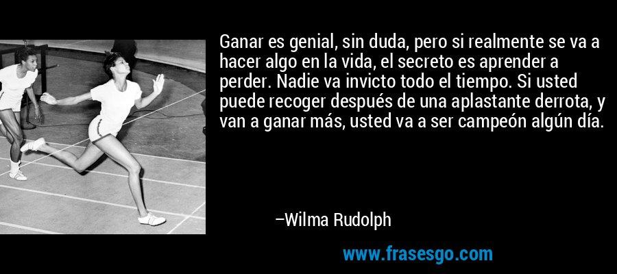 Ganar es genial, sin duda, pero si realmente se va a hacer algo en la vida, el secreto es aprender a perder. Nadie va invicto todo el tiempo. Si usted puede recoger después de una aplastante derrota, y van a ganar más, usted va a ser campeón algún día. – Wilma Rudolph