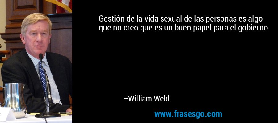 Gestión de la vida sexual de las personas es algo que no creo que es un buen papel para el gobierno. – William Weld