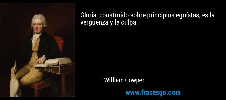 Gloria, construido sobre principios egoístas, es la vergüenza y la culpa. – William Cowper