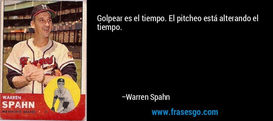 Golpear es el tiempo. El pitcheo está alterando el tiempo. – Warren Spahn