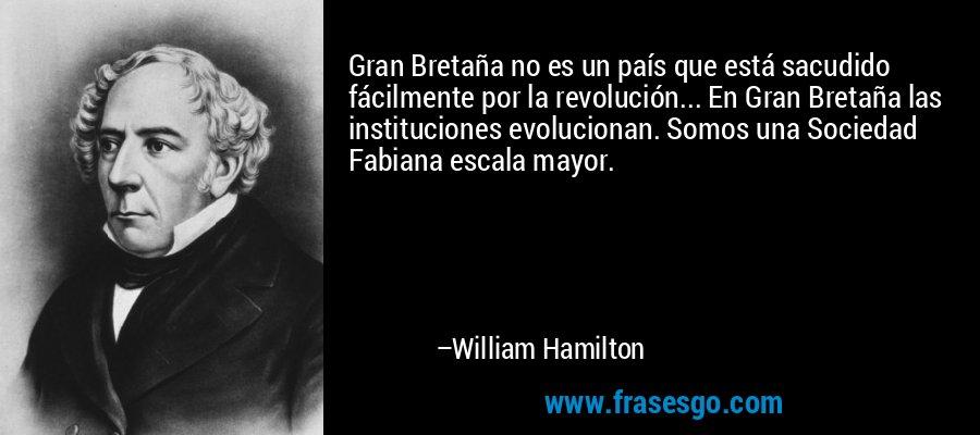 Gran Bretaña no es un país que está sacudido fácilmente por la revolución... En Gran Bretaña las instituciones evolucionan. Somos una Sociedad Fabiana escala mayor. – William Hamilton
