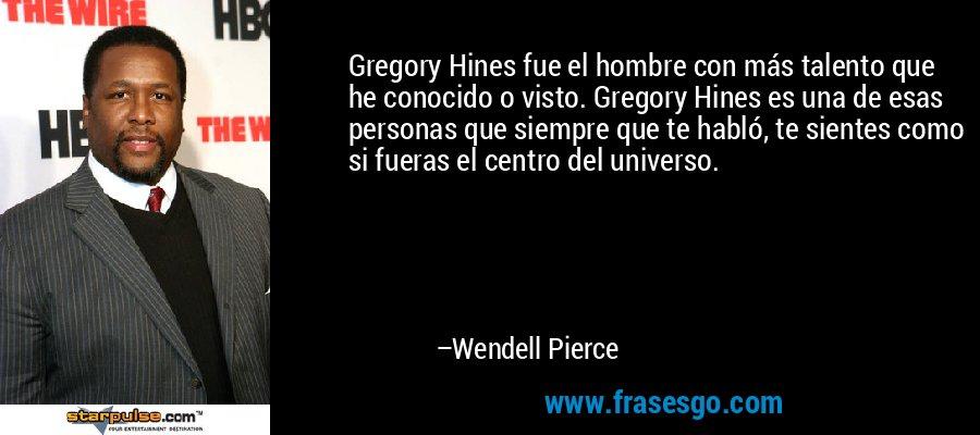Gregory Hines fue el hombre con más talento que he conocido o visto. Gregory Hines es una de esas personas que siempre que te habló, te sientes como si fueras el centro del universo. – Wendell Pierce
