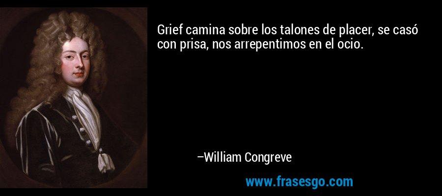 Grief camina sobre los talones de placer, se casó con prisa, nos arrepentimos en el ocio. – William Congreve