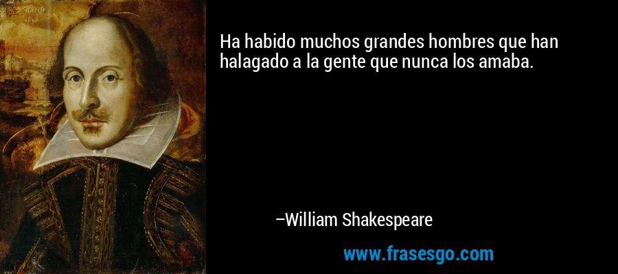 Ha habido muchos grandes hombres que han halagado a la gente que nunca los amaba. – William Shakespeare