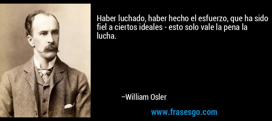 Haber luchado, haber hecho el esfuerzo, que ha sido fiel a ciertos ideales - esto solo vale la pena la lucha. – William Osler