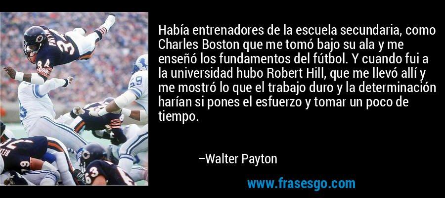 Había entrenadores de la escuela secundaria, como Charles Boston que me tomó bajo su ala y me enseñó los fundamentos del fútbol. Y cuando fui a la universidad hubo Robert Hill, que me llevó allí y me mostró lo que el trabajo duro y la determinación harían si pones el esfuerzo y tomar un poco de tiempo. – Walter Payton