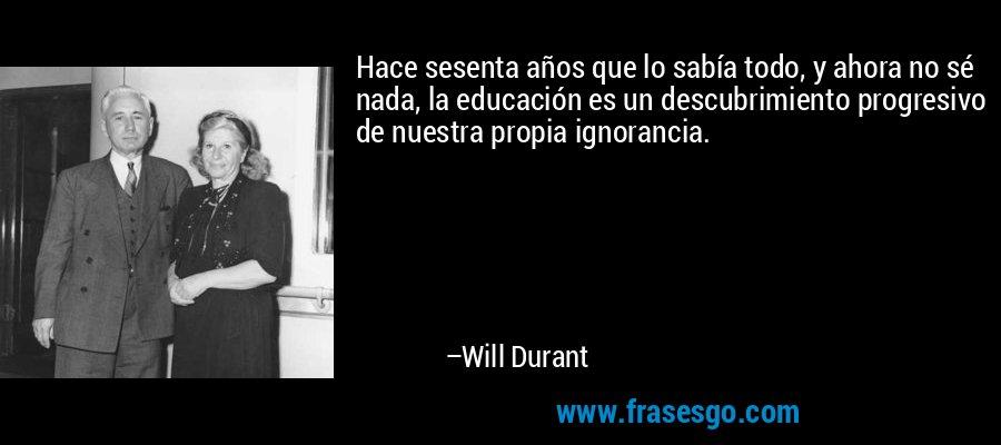 Hace sesenta años que lo sabía todo, y ahora no sé nada, la educación es un descubrimiento progresivo de nuestra propia ignorancia. – Will Durant