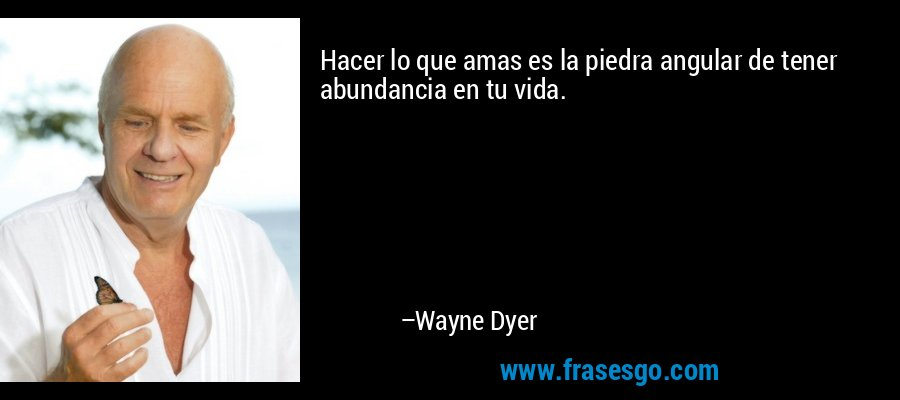 Hacer lo que amas es la piedra angular de tener abundancia en tu vida. – Wayne Dyer