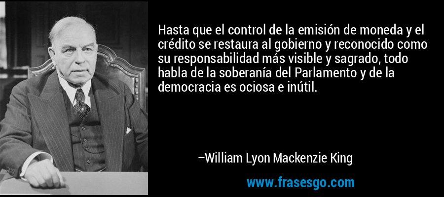 Hasta que el control de la emisión de moneda y el crédito se restaura al gobierno y reconocido como su responsabilidad más visible y sagrado, todo habla de la soberanía del Parlamento y de la democracia es ociosa e inútil. – William Lyon Mackenzie King