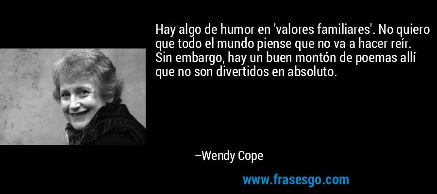 Hay algo de humor en 'valores familiares'. No quiero que todo el mundo piense que no va a hacer reír. Sin embargo, hay un buen montón de poemas allí que no son divertidos en absoluto. – Wendy Cope